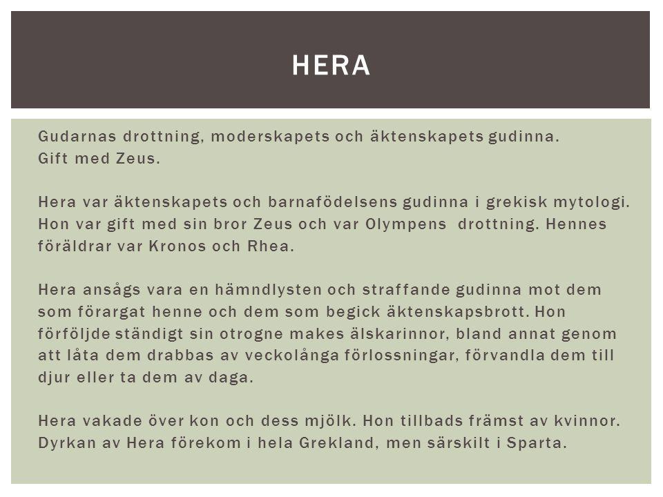 Gudarnas drottning, moderskapets och äktenskapets gudinna. Gift med Zeus. Hera var äktenskapets och barnafödelsens gudinna i grekisk mytologi. Hon var