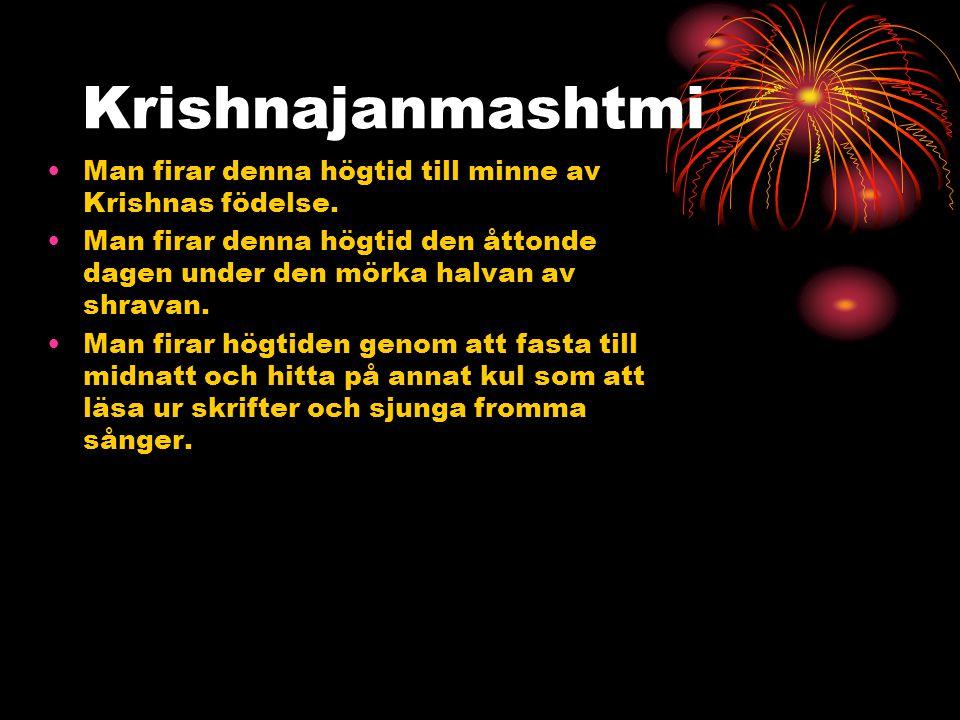 Krishnajanmashtmi •Man firar denna högtid till minne av Krishnas födelse. •Man firar denna högtid den åttonde dagen under den mörka halvan av shravan.