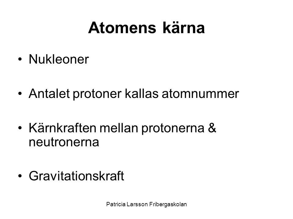 Atomens kärna •Nukleoner •Antalet protoner kallas atomnummer •Kärnkraften mellan protonerna & neutronerna •Gravitationskraft Patricia Larsson Friberga