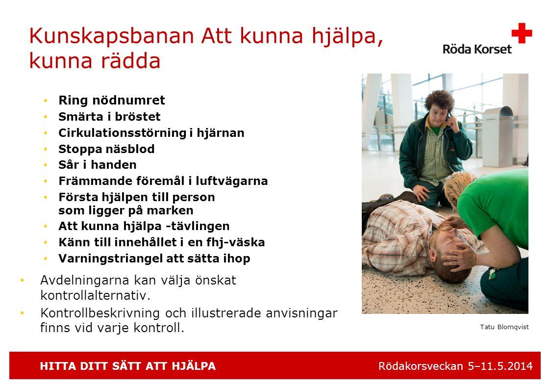 HITTA DITT SÄTT ATT HJÄLPA Rödakorsveckan 5–11.5.2014 Kunskapsbanan Att kunna hjälpa, kunna rädda • Ring nödnumret • Smärta i bröstet • Cirkulationsstörning i hjärnan • Stoppa näsblod • Sår i handen • Främmande föremål i luftvägarna • Första hjälpen till person som ligger på marken • Att kunna hjälpa -tävlingen • Känn till innehållet i en fhj-väska • Varningstriangel att sätta ihop • Avdelningarna kan välja önskat kontrollalternativ.