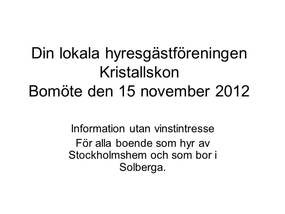 Din lokala hyresgästföreningen Kristallskon Bomöte den 15 november 2012 Information utan vinstintresse För alla boende som hyr av Stockholmshem och som bor i Solberga.