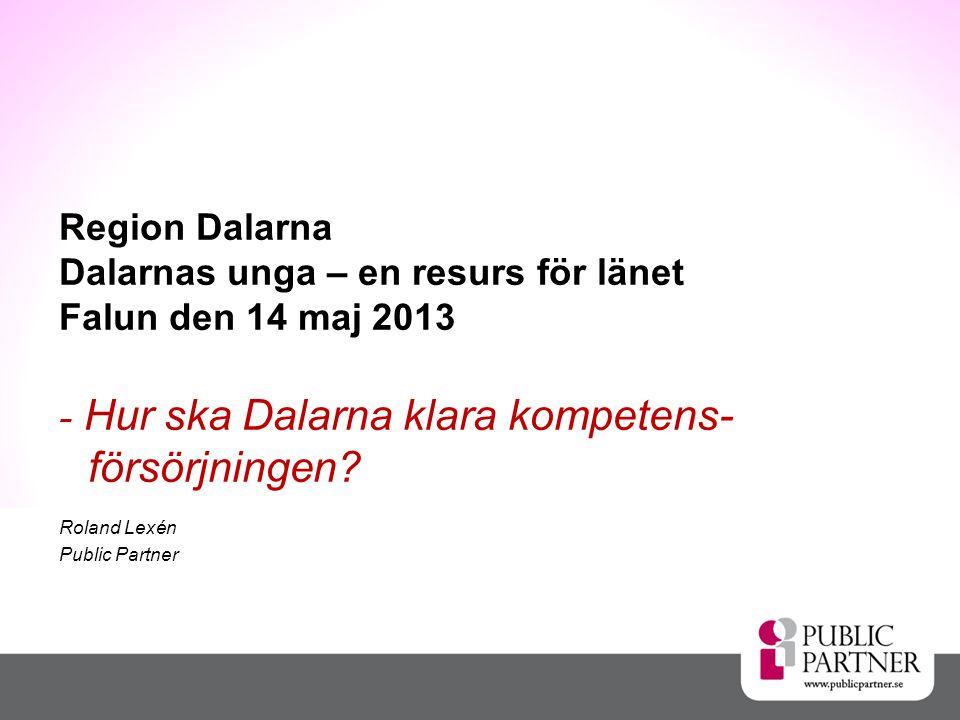 Region Dalarna Dalarnas unga – en resurs för länet Falun den 14 maj 2013 - Hur ska Dalarna klara kompetens- försörjningen.