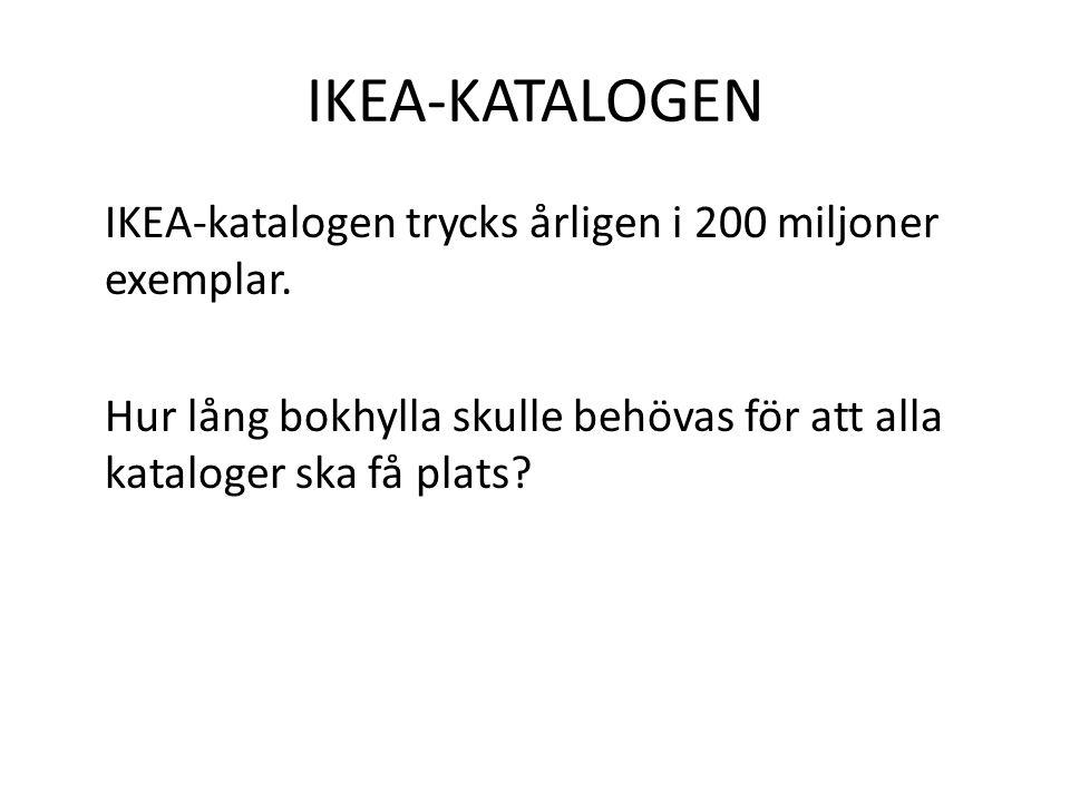 IKEA-KATALOGEN IKEA-katalogen trycks årligen i 200 miljoner exemplar. Hur lång bokhylla skulle behövas för att alla kataloger ska få plats?
