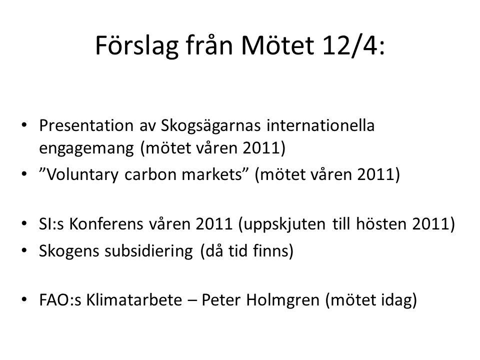 Förslag från Mötet 12/4: • Presentation av Skogsägarnas internationella engagemang (mötet våren 2011) • Voluntary carbon markets (mötet våren 2011) • SI:s Konferens våren 2011 (uppskjuten till hösten 2011) • Skogens subsidiering (då tid finns) • FAO:s Klimatarbete – Peter Holmgren (mötet idag)