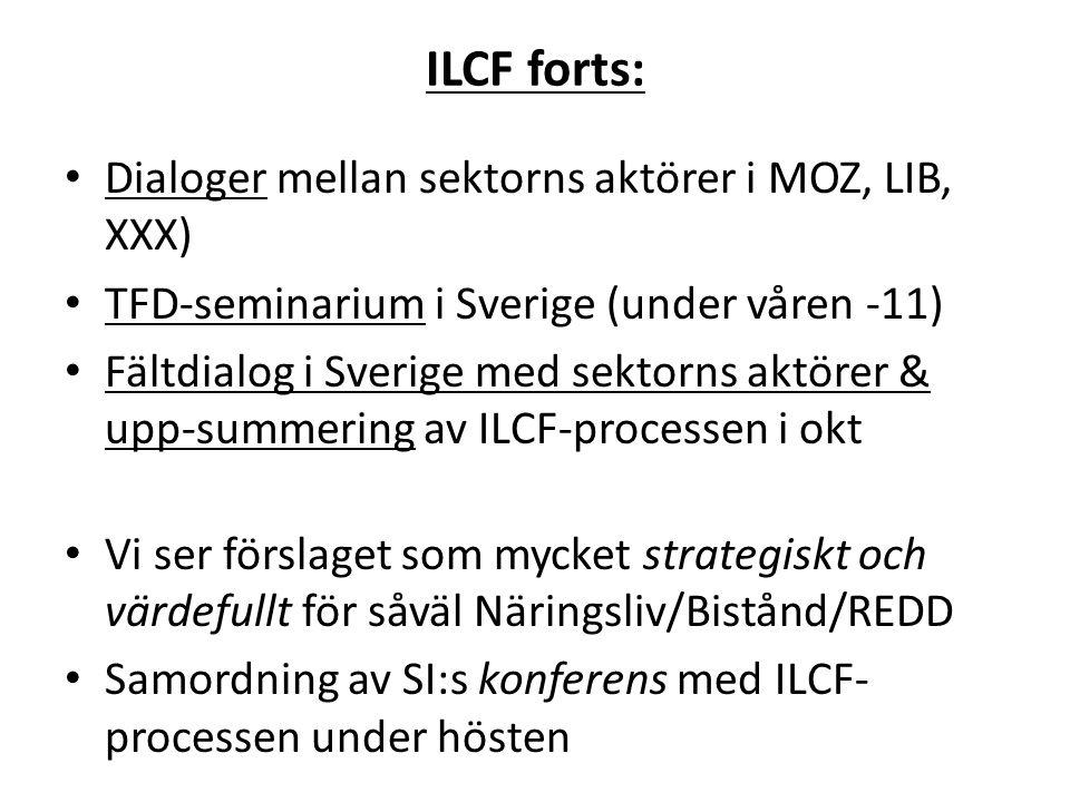 ILCF forts: • Dialoger mellan sektorns aktörer i MOZ, LIB, XXX) • TFD-seminarium i Sverige (under våren -11) • Fältdialog i Sverige med sektorns aktörer & upp-summering av ILCF-processen i okt • Vi ser förslaget som mycket strategiskt och värdefullt för såväl Näringsliv/Bistånd/REDD • Samordning av SI:s konferens med ILCF- processen under hösten