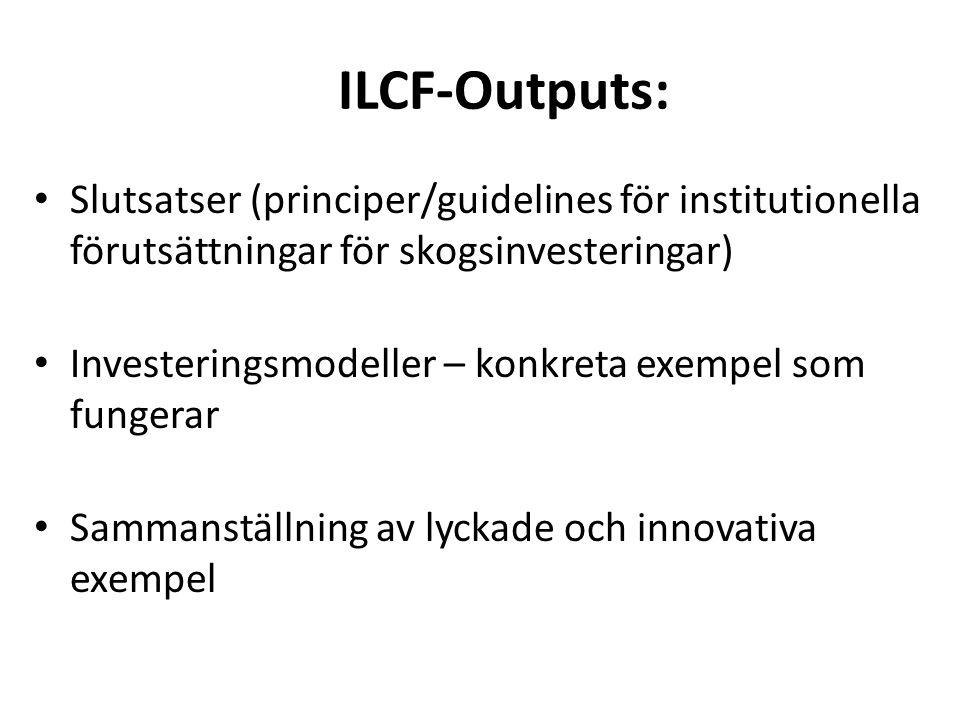 ILCF-Outputs: • Slutsatser (principer/guidelines för institutionella förutsättningar för skogsinvesteringar) • Investeringsmodeller – konkreta exempel som fungerar • Sammanställning av lyckade och innovativa exempel