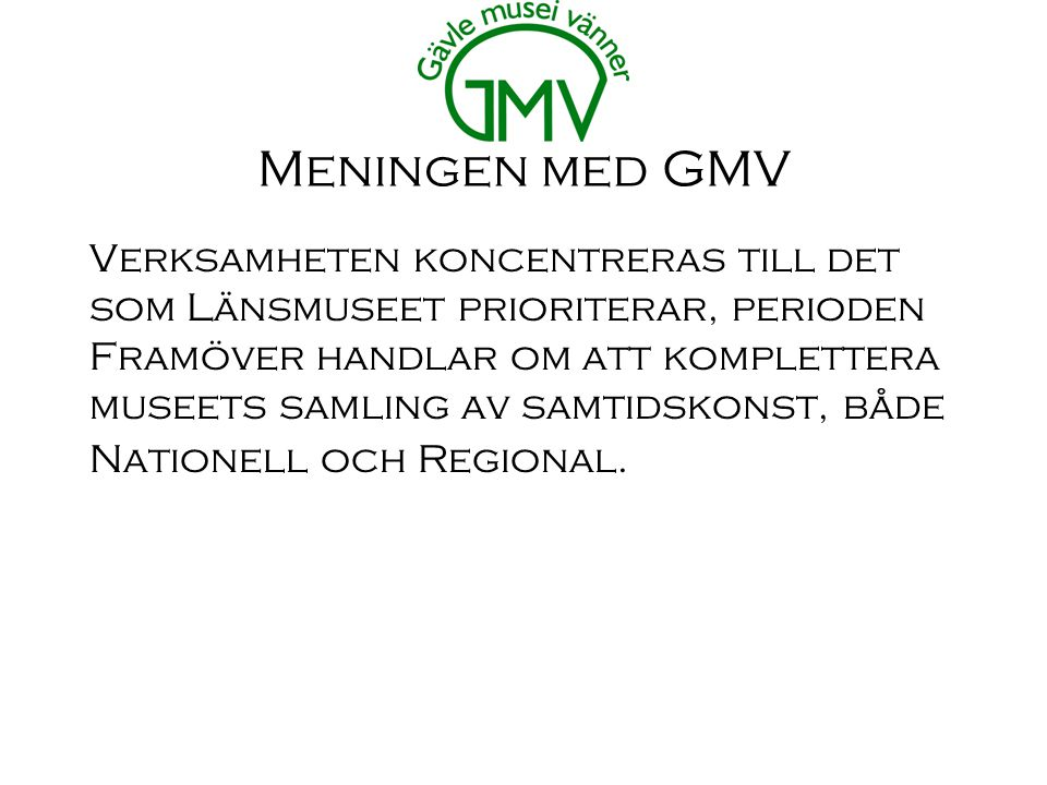 Meningen med GMV Verksamheten koncentreras till det som Länsmuseet prioriterar, perioden Framöver handlar om att komplettera museets samling av samtidskonst, både Nationell och Regional.