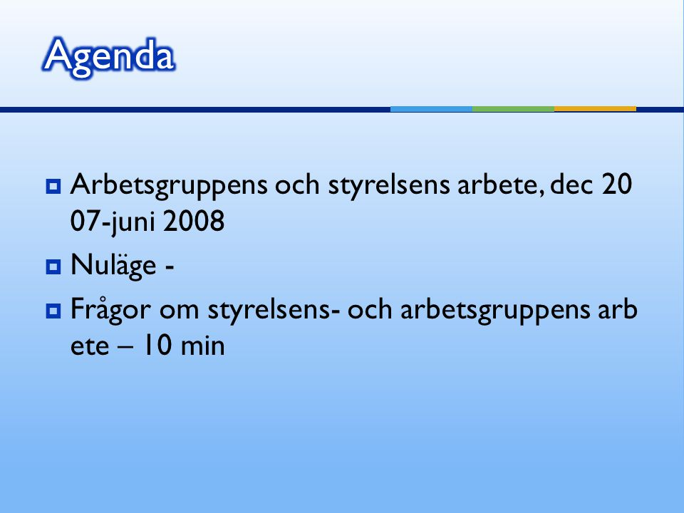  Arbetsgruppens och styrelsens arbete, dec 20 07-juni 2008  Nuläge -  Frågor om styrelsens- och arbetsgruppens arb ete – 10 min