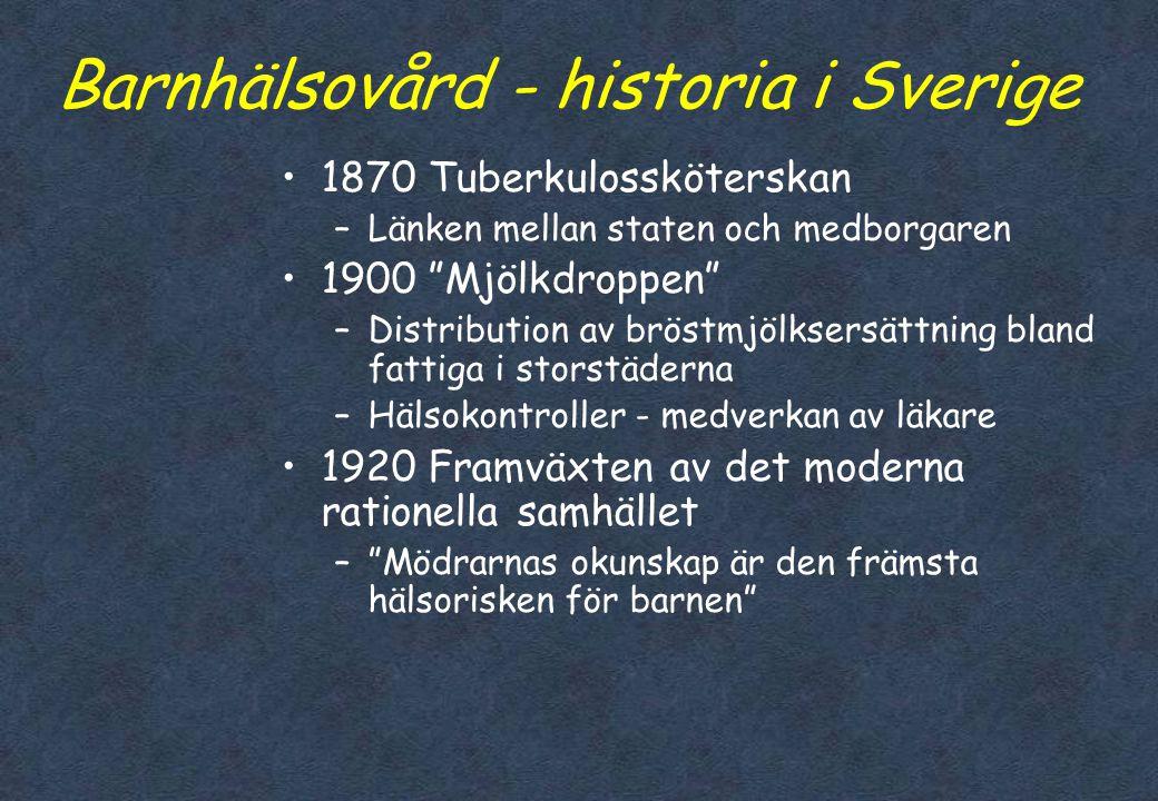 Barnhälsovård - historia i Sverige •1870 Tuberkulossköterskan –Länken mellan staten och medborgaren •1900 Mjölkdroppen –Distribution av bröstmjölksersättning bland fattiga i storstäderna –Hälsokontroller - medverkan av läkare •1920 Framväxten av det moderna rationella samhället – Mödrarnas okunskap är den främsta hälsorisken för barnen