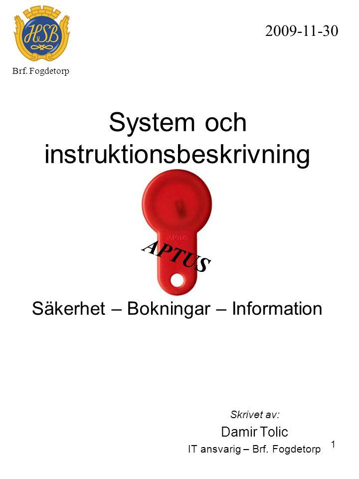 1 System och instruktionsbeskrivning Säkerhet – Bokningar – Information Skrivet av: Damir Tolic IT ansvarig – Brf. Fogdetorp 2009-11-30 Brf. Fogdetorp