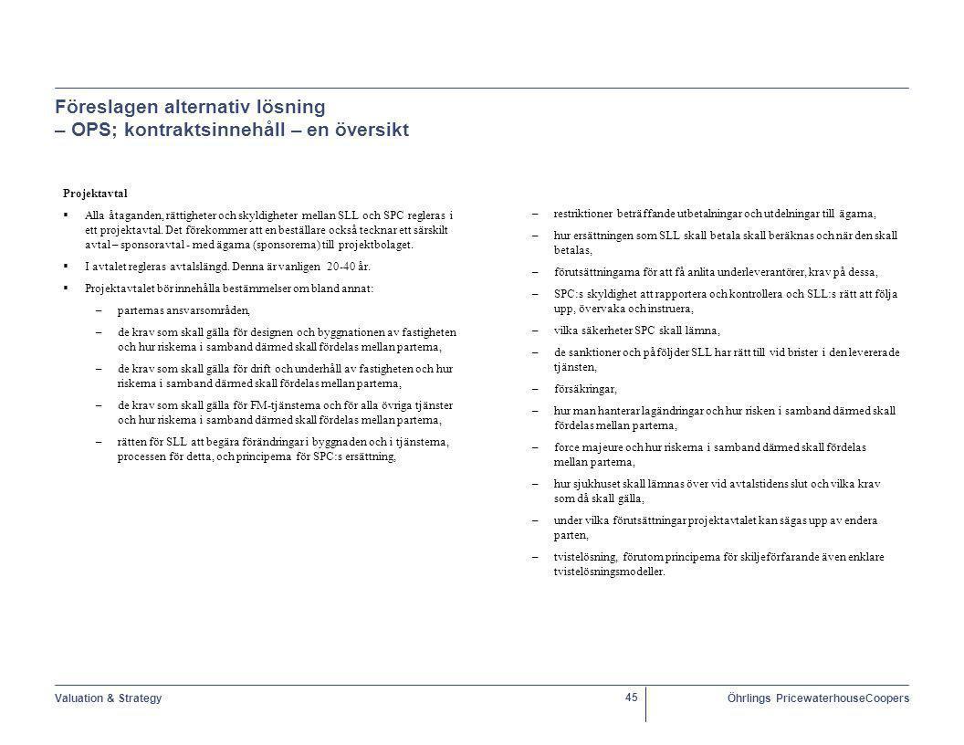 Valuation & StrategyÖhrlings PricewaterhouseCoopers 45 Föreslagen alternativ lösning – OPS; kontraktsinnehåll – en översikt Projektavtal  Alla åtaganden, rättigheter och skyldigheter mellan SLL och SPC regleras i ett projektavtal.