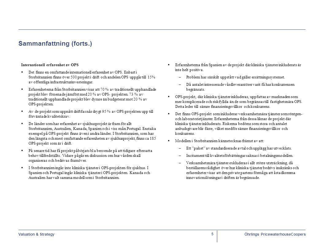 Valuation & StrategyÖhrlings PricewaterhouseCoopers 46 Föreslagen alternativ lösning – OPS kontraktsinnehåll – en översikt Sponsoravtal  Sponsoravtalet – om sådant finns - innehåller bestämmelser om: –restriktioner för utbetalning och utdelning från projektbolaget till ägarna –hur eventuellt byte av ägare till SPC får ske Avtal med entreprenörer  SPC har inga egna utförarresurser utan måste handla upp leverantörer av bygg- och fastighetsförvaltningsentreprenaderna, samt eventuella övriga tjänster och teckna avtal avseende dessa.