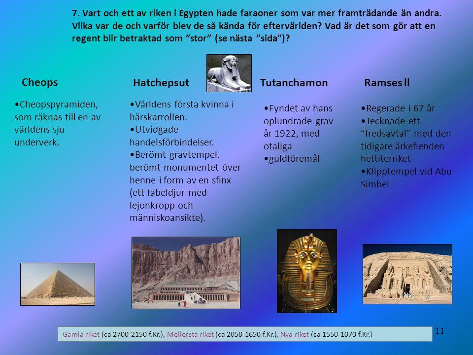 11 7. Vart och ett av riken i Egypten hade faraoner som var mer framträdande än andra. Vilka var de och varför blev de så kända för eftervärlden? Vad