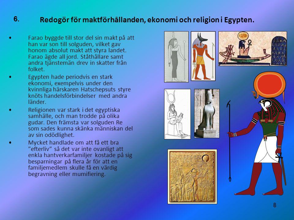 8 Redogör för maktförhållanden, ekonomi och religion i Egypten. •Farao byggde till stor del sin makt på att han var son till solguden, vilket gav hono