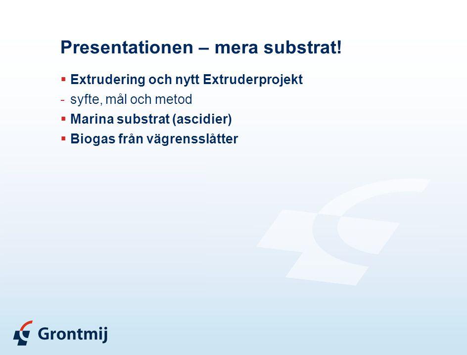 Presentationen – mera substrat!  Extrudering och nytt Extruderprojekt -syfte, mål och metod  Marina substrat (ascidier)  Biogas från vägrensslåtter