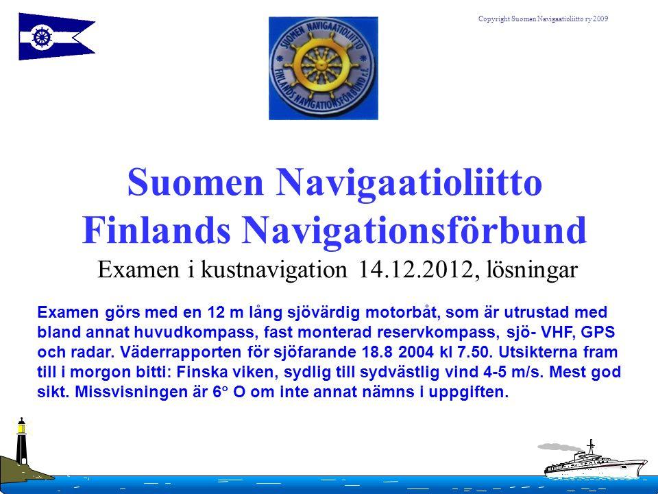 Copyright Suomen Navigaatioliitto ry 2009 Suomen Navigaatioliitto Finlands Navigationsförbund Examen i kustnavigation 14.12.2012, lösningar Examen gör
