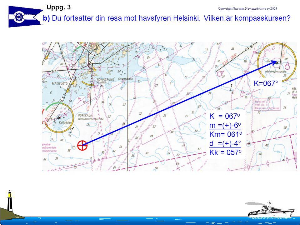 Copyright Suomen Navigaatioliitto ry 2009 b) Du fortsätter din resa mot havsfyren Helsinki. Vilken är kompasskursen? K = 067 o m =(+)-6 o Km= 061 o d