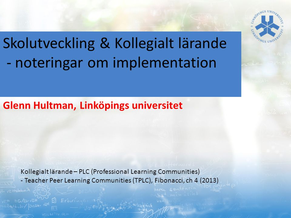 Skolutveckling & Kollegialt lärande - noteringar om implementation Glenn Hultman, Linköpings universitet Kollegialt lärande – PLC (Professional Learning Communities) - Teacher Peer Learning Communities (TPLC), Fibonacci, ch 4 (2013)