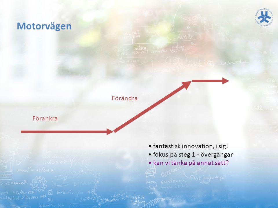 Motorvägen Förankra Förändra • fantastisk innovation, i sig! • fokus på steg 1 - övergångar • kan vi tänka på annat sätt?