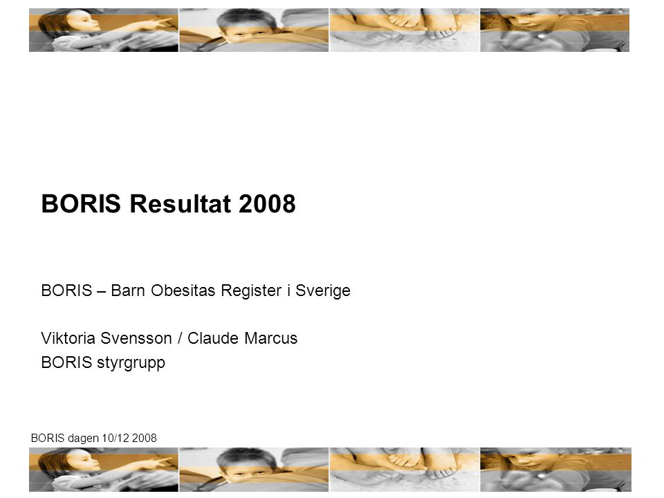 BORIS dagen 10/12 2008 BORIS Resultat 2008 BORIS – Barn Obesitas Register i Sverige Viktoria Svensson / Claude Marcus BORIS styrgrupp