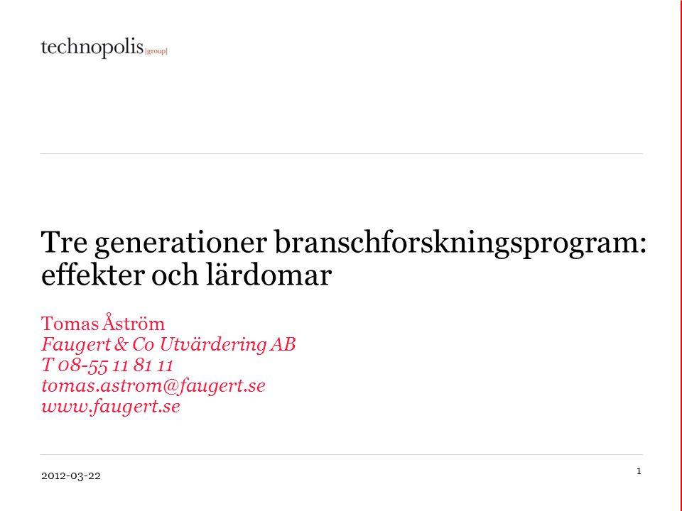 1 2012-03-22 Tre generationer branschforskningsprogram: effekter och lärdomar Tomas Åström Faugert & Co Utvärdering AB T 08-55 11 81 11 tomas.astrom@f