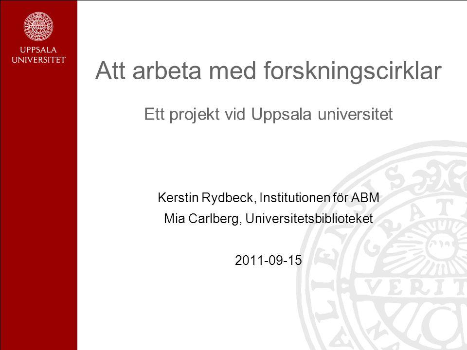 Att arbeta med forskningscirklar Ett projekt vid Uppsala universitet Kerstin Rydbeck, Institutionen för ABM Mia Carlberg, Universitetsbiblioteket 2011-09-15