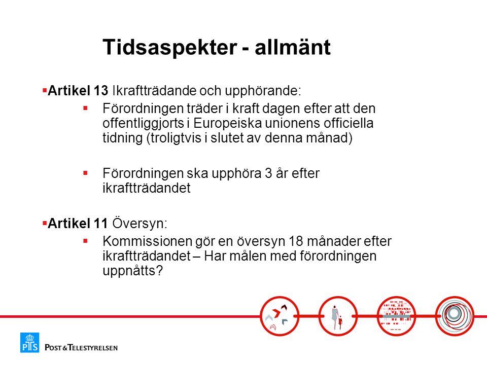 Tidsaspekter - allmänt  Artikel 13 Ikraftträdande och upphörande:  Förordningen träder i kraft dagen efter att den offentliggjorts i Europeiska unionens officiella tidning (troligtvis i slutet av denna månad)  Förordningen ska upphöra 3 år efter ikraftträdandet  Artikel 11 Översyn:  Kommissionen gör en översyn 18 månader efter ikraftträdandet – Har målen med förordningen uppnåtts