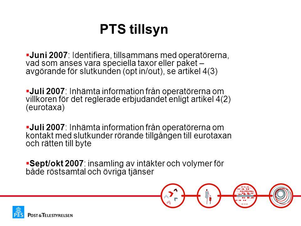 PTS tillsyn  Juni 2007: Identifiera, tillsammans med operatörerna, vad som anses vara speciella taxor eller paket – avgörande för slutkunden (opt in/out), se artikel 4(3)  Juli 2007: Inhämta information från operatörerna om villkoren för det reglerade erbjudandet enligt artikel 4(2) (eurotaxa)  Juli 2007: Inhämta information från operatörerna om kontakt med slutkunder rörande tillgången till eurotaxan och rätten till byte  Sept/okt 2007: insamling av intäkter och volymer för både röstsamtal och övriga tjänser