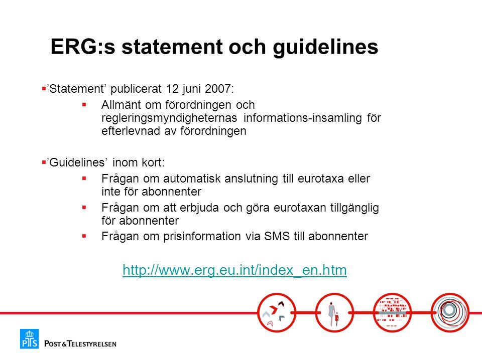 ERG:s statement och guidelines  'Statement' publicerat 12 juni 2007:  Allmänt om förordningen och regleringsmyndigheternas informations-insamling för efterlevnad av förordningen  'Guidelines' inom kort:  Frågan om automatisk anslutning till eurotaxa eller inte för abonnenter  Frågan om att erbjuda och göra eurotaxan tillgänglig för abonnenter  Frågan om prisinformation via SMS till abonnenter http://www.erg.eu.int/index_en.htm