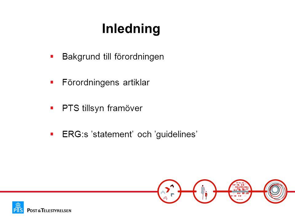 Inledning  Bakgrund till förordningen  Förordningens artiklar  PTS tillsyn framöver  ERG:s 'statement' och 'guidelines'