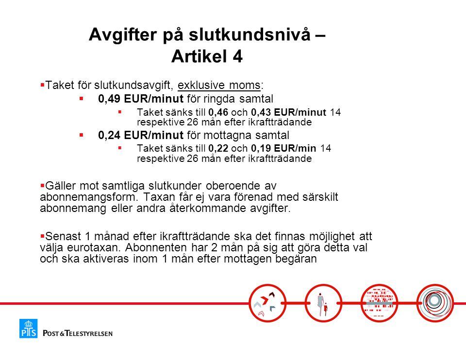 Avgifter på slutkundsnivå – Artikel 4  Taket för slutkundsavgift, exklusive moms:  0,49 EUR/minut för ringda samtal  Taket sänks till 0,46 och 0,43 EUR/minut 14 respektive 26 mån efter ikraftträdande  0,24 EUR/minut för mottagna samtal  Taket sänks till 0,22 och 0,19 EUR/min 14 respektive 26 mån efter ikraftträdande  Gäller mot samtliga slutkunder oberoende av abonnemangsform.