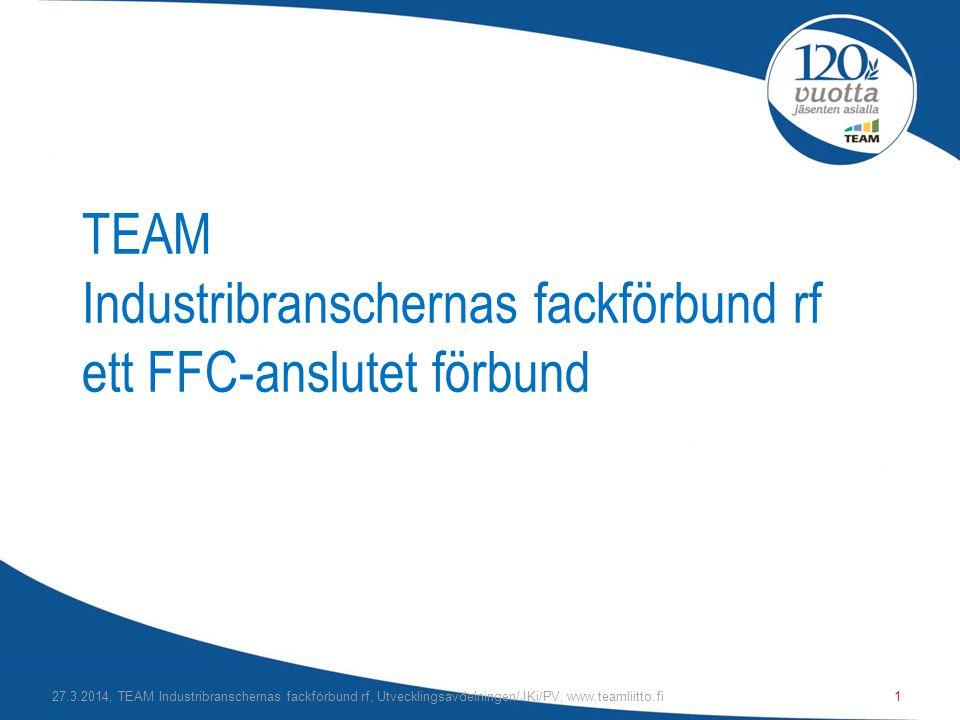 TEAM Industribranschernas fackförbund rf ett FFC-anslutet förbund 27.3.2014, TEAM Industribranschernas fackförbund rf, Utvecklingsavdelningen/JKi/PV, www.teamliitto.fi1
