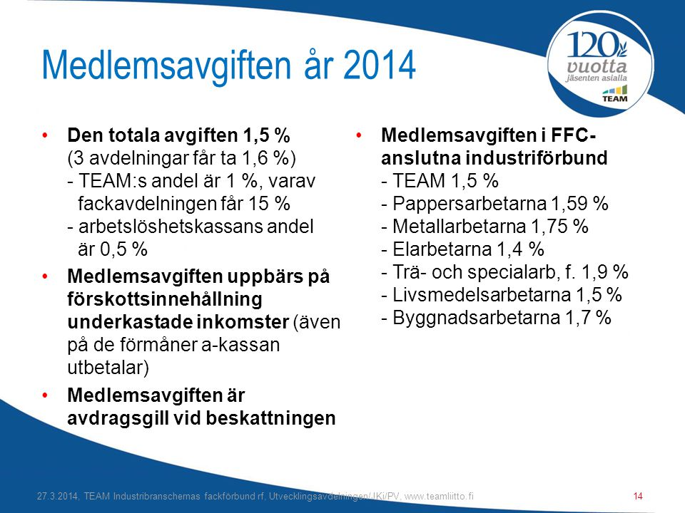 Medlemsavgiften år 2014 •Den totala avgiften 1,5 % (3 avdelningar får ta 1,6 %) - TEAM:s andel är 1 %, varav fackavdelningen får 15 % - arbetslöshetskassans andel är 0,5 % •Medlemsavgiften uppbärs på förskottsinnehållning underkastade inkomster (även på de förmåner a-kassan utbetalar) •Medlemsavgiften är avdragsgill vid beskattningen •Medlemsavgiften i FFC- anslutna industriförbund - TEAM 1,5 % - Pappersarbetarna 1,59 % - Metallarbetarna 1,75 % - Elarbetarna 1,4 % - Trä- och specialarb, f.