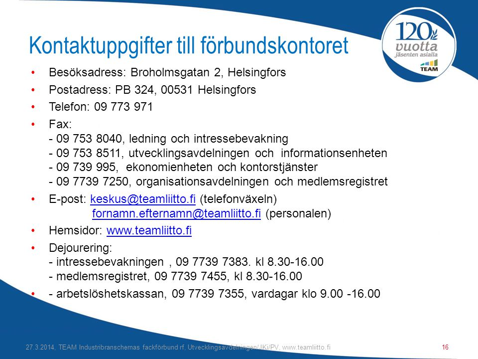 Kontaktuppgifter till förbundskontoret •Besöksadress: Broholmsgatan 2, Helsingfors •Postadress: PB 324, 00531 Helsingfors •Telefon: 09 773 971 •Fax: - 09 753 8040, ledning och intressebevakning - 09 753 8511, utvecklingsavdelningen och informationsenheten - 09 739 995, ekonomienheten och kontorstjänster - 09 7739 7250, organisationsavdelningen och medlemsregistret •E-post: keskus@teamliitto.fi (telefonväxeln) fornamn.efternamn@teamliitto.fi (personalen)keskus@teamliitto.fifornamn.efternamn@teamliitto.fi •Hemsidor: www.teamliitto.fiwww.teamliitto.fi •Dejourering: - intressebevakningen, 09 7739 7383.