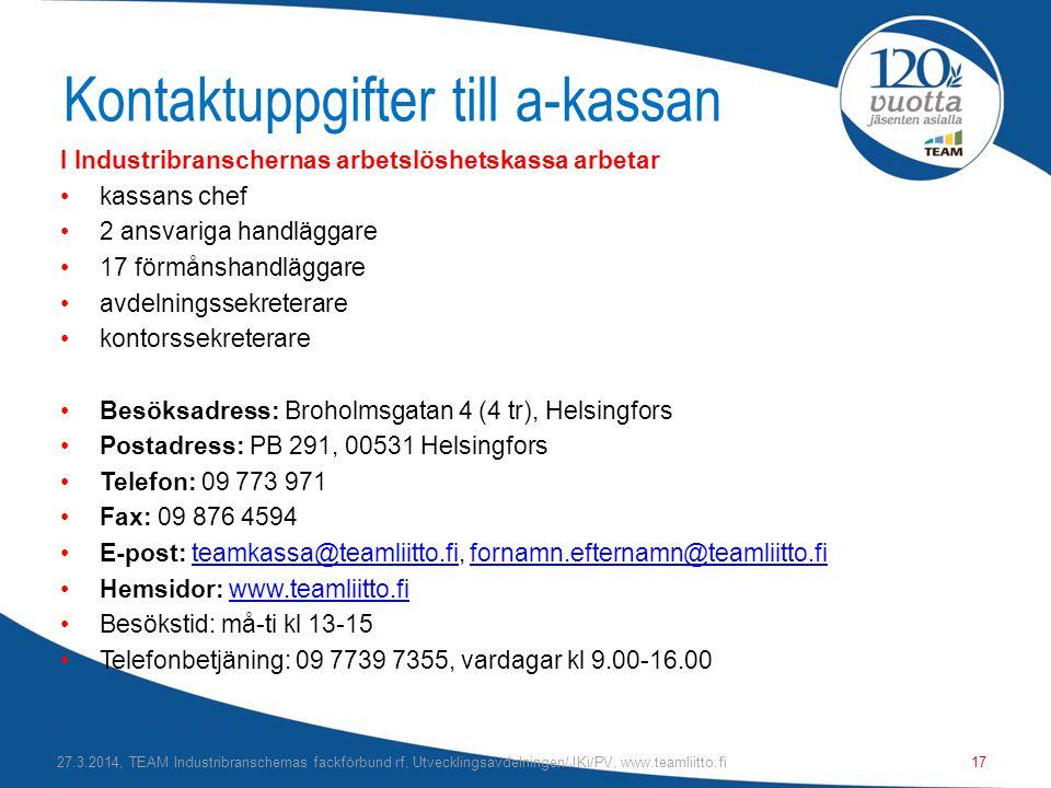 Kontaktuppgifter till a-kassan I Industribranschernas arbetslöshetskassa arbetar •kassans chef •2 ansvariga handläggare •17 förmånshandläggare •avdelningssekreterare •kontorssekreterare •Besöksadress: Broholmsgatan 4 (4 tr), Helsingfors •Postadress: PB 291, 00531 Helsingfors •Telefon: 09 773 971 •Fax: 09 876 4594 •E-post: teamkassa@teamliitto.fi, fornamn.efternamn@teamliitto.fiteamkassa@teamliitto.fifornamn.efternamn@teamliitto.fi •Hemsidor: www.teamliitto.fiwww.teamliitto.fi •Besökstid: må-ti kl 13-15 •Telefonbetjäning: 09 7739 7355, vardagar kl 9.00-16.00 27.3.2014, TEAM Industribranschernas fackförbund rf, Utvecklingsavdelningen/JKi/PV, www.teamliitto.fi17