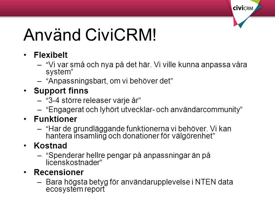 """Använd CiviCRM! •Flexibelt –""""Vi var små och nya på det här. Vi ville kunna anpassa våra system"""" –""""Anpassningsbart, om vi behöver det"""" •Support finns –"""
