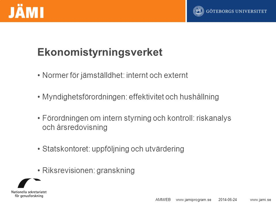 www.jami.se Ekonomistyrningsverket •Normer för jämställdhet: internt och externt •Myndighetsförordningen: effektivitet och hushållning •Förordningen om intern styrning och kontroll: riskanalys och årsredovisning •Statskontoret: uppföljning och utvärdering •Riksrevisionen: granskning 2014-06-24AMM/EB www.jamiprogram.se