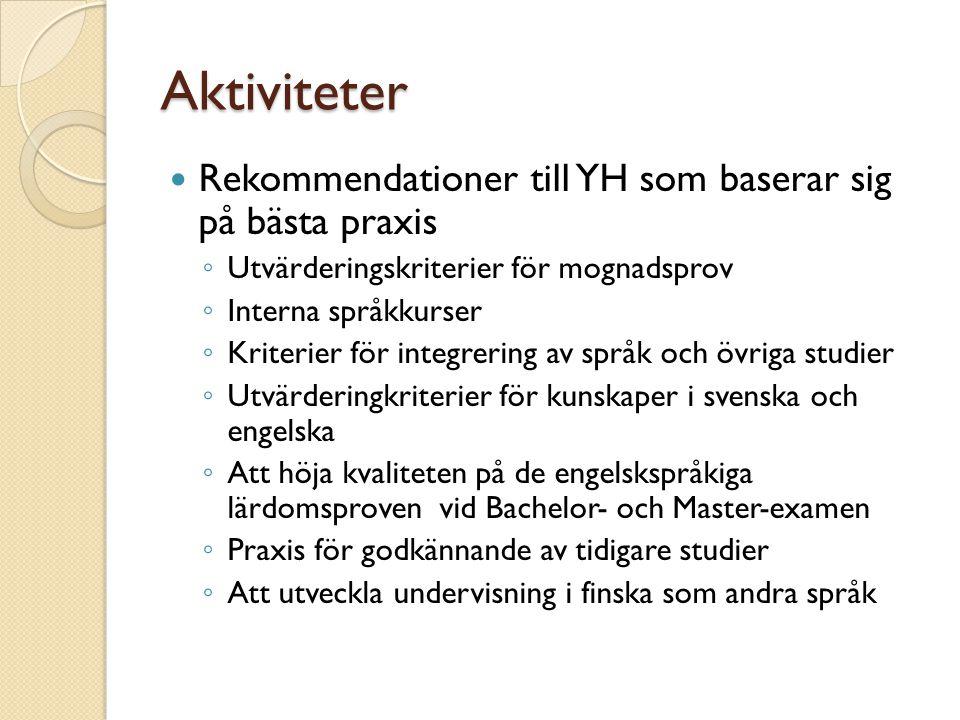 Aktiviteter  Rekommendationer till YH som baserar sig på bästa praxis ◦ Utvärderingskriterier för mognadsprov ◦ Interna språkkurser ◦ Kriterier för integrering av språk och övriga studier ◦ Utvärderingkriterier för kunskaper i svenska och engelska ◦ Att höja kvaliteten på de engelskspråkiga lärdomsproven vid Bachelor- och Master-examen ◦ Praxis för godkännande av tidigare studier ◦ Att utveckla undervisning i finska som andra språk