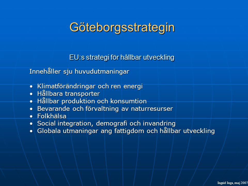 Göteborgsstrategin EU:s strategi för hållbar utveckling Innehåller sju huvudutmaningar •Klimatförändringar och ren energi •Hållbara transporter •Hållbar produktion och konsumtion •Bevarande och förvaltning av naturresurser •Folkhälsa •Social integration, demografi och invandring •Globala utmaningar ang fattigdom och hållbar utveckling Ingrid Inga, maj 2007