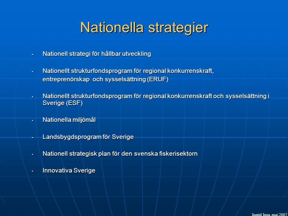 Nationella strategier • Nationell strategi för hållbar utveckling • Nationellt strukturfondsprogram för regional konkurrenskraft, entreprenörskap och sysselsättning (ERUF) • Nationellt strukturfondsprogram för regional konkurrenskraft och sysselsättning i Sverige (ESF) • Nationella miljömål • Landsbygdsprogram för Sverige • Nationell strategisk plan för den svenska fiskerisektorn • Innovativa Sverige Ingrid Inga, maj 2007