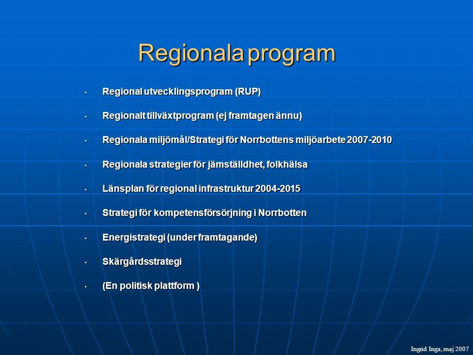 Regionala program • Regional utvecklingsprogram (RUP) • Regionalt tillväxtprogram (ej framtagen ännu) • Regionala miljömål/Strategi för Norrbottens miljöarbete 2007-2010 • Regionala strategier för jämställdhet, folkhälsa • Länsplan för regional infrastruktur 2004-2015 • Strategi för kompetensförsörjning i Norrbotten • Energistrategi (under framtagande) • Skärgårdsstrategi • (En politisk plattform ) Ingrid Inga, maj 2007