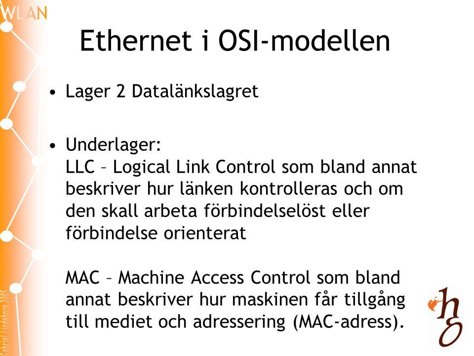 Ethernet i OSI-modellen •Lager 2 Datalänkslagret •Underlager: LLC – Logical Link Control som bland annat beskriver hur länken kontrolleras och om den skall arbeta förbindelselöst eller förbindelse orienterat MAC – Machine Access Control som bland annat beskriver hur maskinen får tillgång till mediet och adressering (MAC-adress).