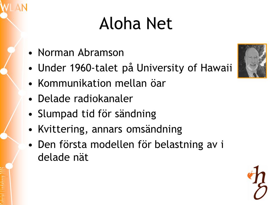 Aloha Net •Norman Abramson •Under 1960-talet på University of Hawaii •Kommunikation mellan öar •Delade radiokanaler •Slumpad tid för sändning •Kvittering, annars omsändning •Den första modellen för belastning av i delade nät