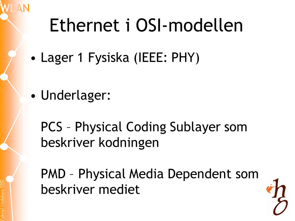 Ethernet i OSI-modellen •Lager 1 Fysiska (IEEE: PHY) •Underlager: PCS – Physical Coding Sublayer som beskriver kodningen PMD – Physical Media Dependent som beskriver mediet