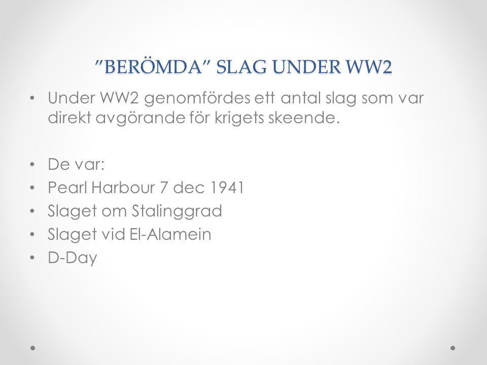 """""""BERÖMDA"""" SLAG UNDER WW2 • Under WW2 genomfördes ett antal slag som var direkt avgörande för krigets skeende. • De var: • Pearl Harbour 7 dec 1941 • S"""