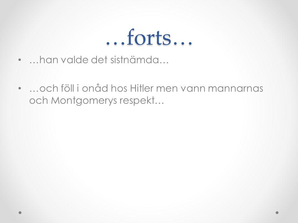 …forts… • …han valde det sistnämda… • …och föll i onåd hos Hitler men vann mannarnas och Montgomerys respekt…