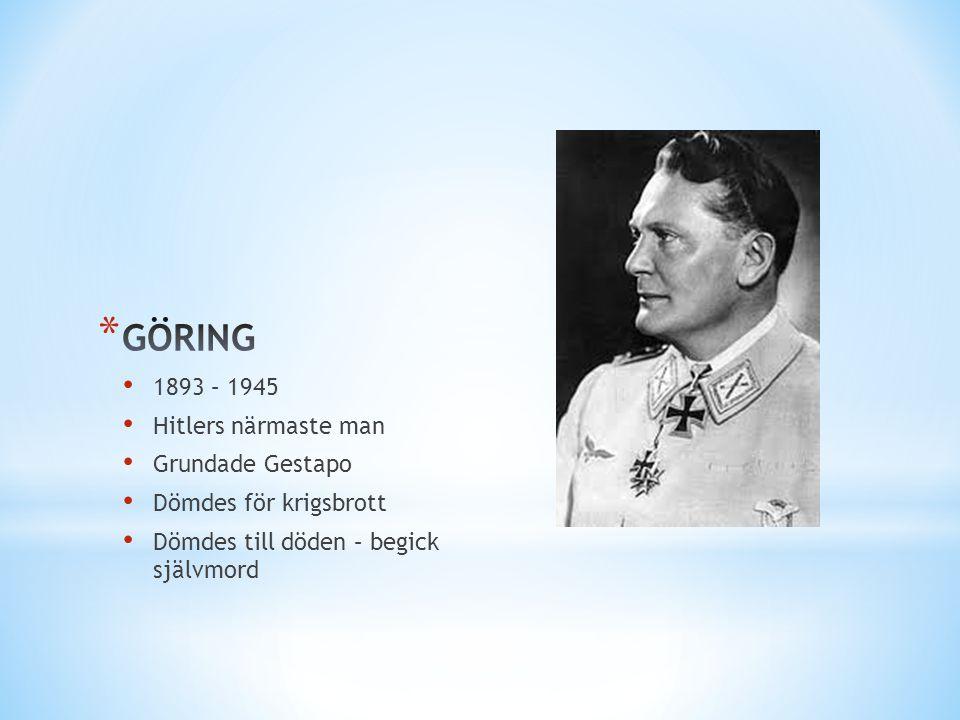 • 1893 – 1945 • Hitlers närmaste man • Grundade Gestapo • Dömdes för krigsbrott • Dömdes till döden – begick självmord