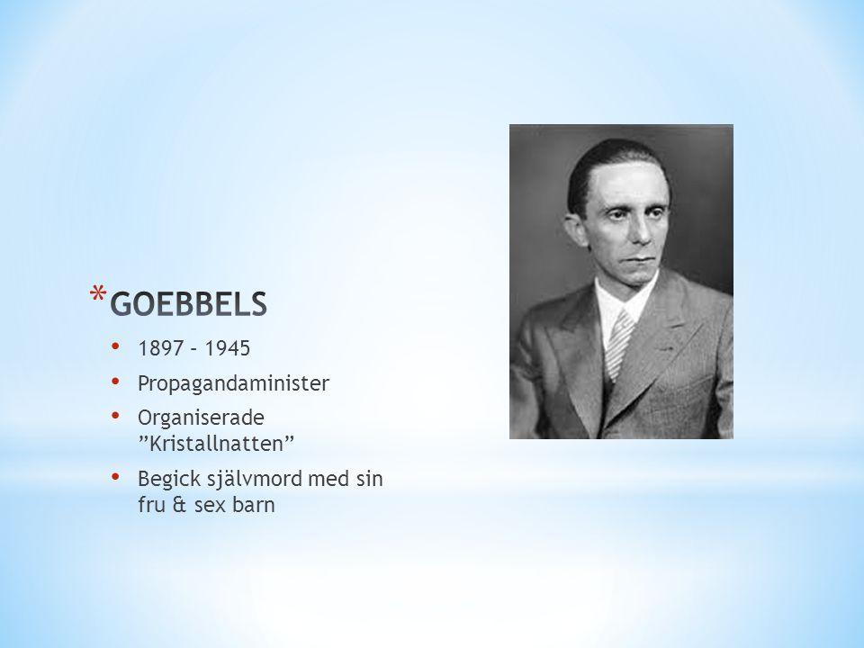 """• 1897 – 1945 • Propagandaminister • Organiserade """"Kristallnatten"""" • Begick självmord med sin fru & sex barn"""