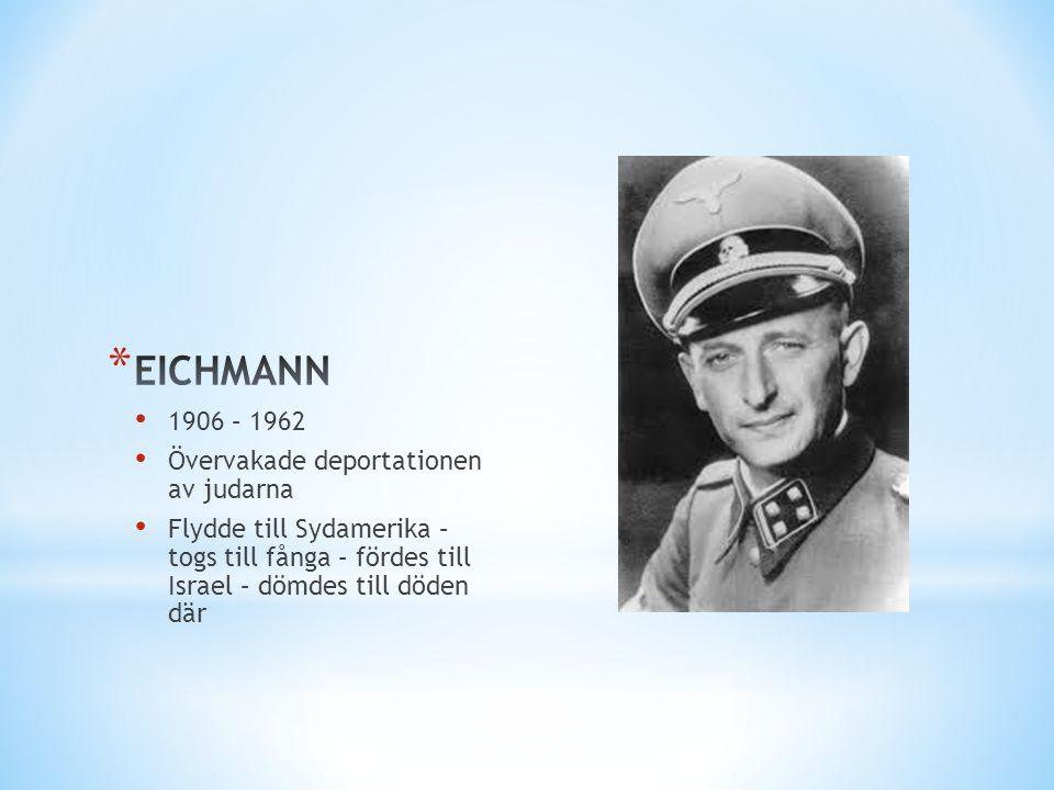 • 1906 – 1962 • Övervakade deportationen av judarna • Flydde till Sydamerika – togs till fånga – fördes till Israel – dömdes till döden där