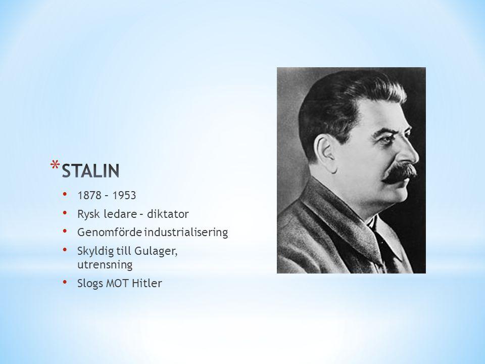 • 1878 – 1953 • Rysk ledare – diktator • Genomförde industrialisering • Skyldig till Gulager, utrensning • Slogs MOT Hitler